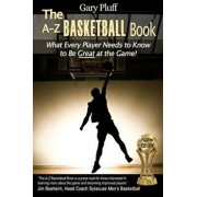 The A-Z Basketball Book: What Every Player Needs to Know to Be Great at the Game!, Paperback/Gary E. Pluff