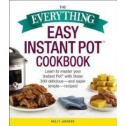 The Everything Easy Instant Pot r Cookbook Learn to Master Your Instant Pot r with These 300 Delicious--And Super Simple--Recipes