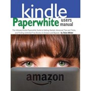 Paperwhite Users Manual: The Ultimate Kindle Paperwhite Guide to Getting Started, Advanced Tips and Tricks, and Finding Unlimited Free Books on, Paperback/Steve Weber