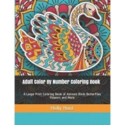 Adult Color by Number Coloring Book: A Large Print Coloring Book of Animals Birds Butterflies Flowers and More, Paperback/Holly Hunt