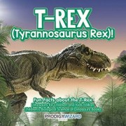 T-Rex (Tyrannosaurus Rex)! Fun Facts about the T-Rex - Dinosaurs for Children and Kids Edition - Children's Biological Science of Dinosaurs Books, Paperback/Prodigy Wizard