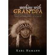 Working with Grandpa: My Years Living and Working with the Oldest Living Lakota Medicine Man, and Afterward, Hardcover