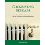 Greening Steam: How to Bring 19th-Century Heating Systems Into the 21st Century (and Save Lots of Green!), Paperback/Dan Holohan