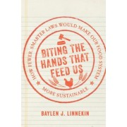 Biting the Hands That Feed Us: How Fewer, Smarter Laws Would Make Our Food System More Sustainable, Hardcover