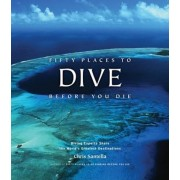 Fifty Places to Dive Before You Die: Diving Experts Share the World's Greatest Destinations, Hardcover