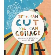 If You Can Cut, You Can Collage: From Paper Scraps to Works of Art, Paperback
