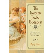 The Invisible Jewish Budapest: Metropolitan Culture at the Fin de Siecle