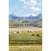 Vanished Khans and Empty Steppes a History of Kazakhstan from Pre-History to Post-Independence, Paperback/Robert Wight