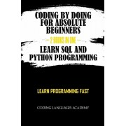 Coding by Doing: For Absolute Beginners - 2 Books in One - Learn SQL and Python Programming: Learn Programming Fast, Paperback/Coding Languages Academy
