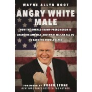 Angry White Male: How the Donald Trump Phenomenon Is Changing America--And What We Can All Do to Save the Middle Class, Hardcover