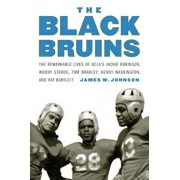 The Black Bruins: The Remarkable Lives of Ucla's Jackie Robinson, Woody Strode, Tom Bradley, Kenny Washington, and Ray Bartlett, Hardcover/James W. Johnson