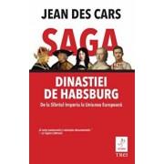 Saga Dinastiei de Habsburg. De la Sfantul Imperiu la Uniuniea Europeana/Jean Des Cars