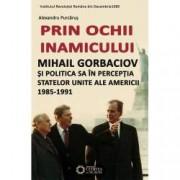 Prin ochii inamicului. Mihail Gorbaciov si politica sa in perceptia Statelor Unite ale Americii 1985-1991