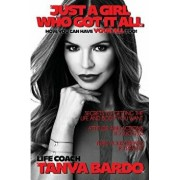 Just a Girl Who Got It All - How You Can Have Your All Too: Secrets to Getting the Life and Body You Want, Attitude and Actions to Success, Turn Your, Paperback/Tanya Bardo