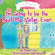 I'm Going to Be the Best Big Sister, Ever!, Paperback/Renae Frey