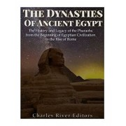 The Dynasties of Ancient Egypt: The History and Legacy of the Pharaohs from the Beginning of Egyptian Civilization to the Rise of Rome, Paperback/Charles River Editors