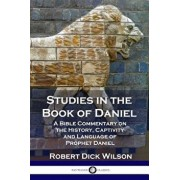Studies in the Book of Daniel: A Bible Commentary on the History, Captivity and Language of Prophet Daniel, Paperback/Robert Dick Wilson