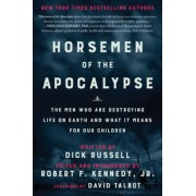 Horsemen of the Apocalypse: The Men Who Are Destroying Life on Earth--And What It Means for Our Children, Hardcover