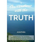 Conversations with the Truth: Awakening Into Your True Nature of Infinite Awareness, Absolute Happiness, Peace and Love Beyond the Duality of Suffer, Paperback/Avahtara