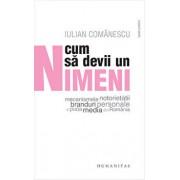 Cum sa devii un Nimeni - Mecanismele notorietatii, branduri personale si piata media din Romania/Iulian Comanescu