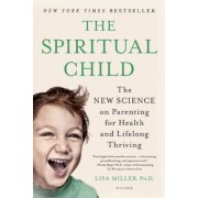 The Spiritual Child: The New Science on Parenting for Health and Lifelong Thriving, Paperback