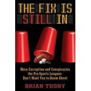 The Fix Is Still in: Corruption and Conspiracies the Pro Sports Leagues Don't Want You to Know about, Paperback/Brian Tuohy