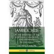 Iamblichus on the Mysteries of the Egyptians, Chaldeans, and Assyrians: The Complete Text, Paperback/Thomas Taylor