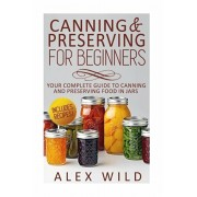 Canning And Preserving For Beginners: Your Complete Guide To Canning And Preserving Food In Jars, Paperback/Alex Wild