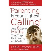 Parenting Is Your Highest Calling: And 8 Other Myths That Trap Us in Worry and Guilt, Paperback/Leslie Leyland Fields