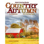Adult Coloring Books Country Autumn in Grayscale: 44 Coloring Pages of Autumn Country Scenes, Rural Landscapes and Farm, Barns, Cottages, Farm Animals, Paperback/Kimberly Hawthorne