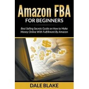 Amazon Fba for Beginners: Best Selling Secrets Guide on How to Make Money Online with Fulfillment by Amazon, Paperback/Dale Blake