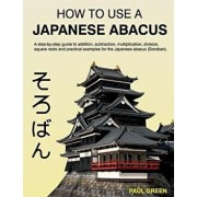 How to Use a Japanese Abacus: A Step-By-Step Guide to Addition, Subtraction, Multiplication, Division, Square Roots and Practical Examples for the J, Paperback/MR Paul Green