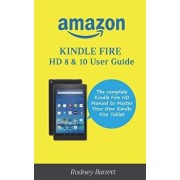 Amazon Kindle Fire HD 8 & 10 User Guide: The Complete Kindle Fire HD Manual to Master Your New Kindle Fire Tablet, Paperback/Rodney Barrett