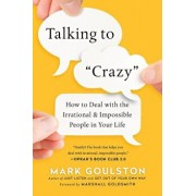 Talking to 'crazy': How to Deal with the Irrational and Impossible People in Your Life, Paperback/Mark Goulston