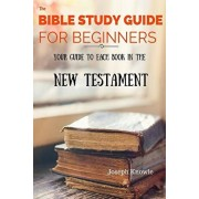 The Bible Study Guide For Beginners: Your Guide To Each Book In The New Testament, Paperback/Joseph Knowle