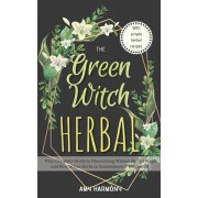 The Green Witch Herbal: Your Complete Guide to Discovering Wiccan Herbal Magic and How to Use Herbs in Contemporary Witchcraft., Paperback/Amy Harmony