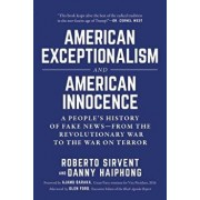 American Exceptionalism and American Innocence: A People's History of Fake Newsa from the Revolutionary War to the War on Terror, Hardcover/***
