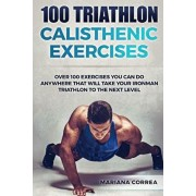 100 TRIATHLON CALISTHENIC ExERCISES: OVER 100 EXERCISES YOU CAN DO ANYWHERE THAT WILL TAKE YOUR IRONMAN To THE NEXT LEVEL, Paperback/Mariana Correa