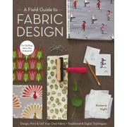 A Field Guide to Fabric Design: Design, Print & Sell Your Own Fabric; Traditional & Digital Techniques; For Quilting, Home Dec & Apparel