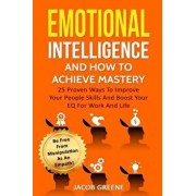 Emotional Intelligence and How to Achieve Mastery: 25 Proven Ways to Improve Your People Skills and Boost Your Eq for Work and Life: Be Free from Mani, Paperback/Jacob Greene