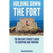 Holding Down the Fort: The Military Spouses Guide to Surviving and Thriving, Paperback