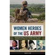 Women Heroes of the US Army: Remarkable Soldiers from the American Revolution to Today, Hardcover/Ann McCallum Staats