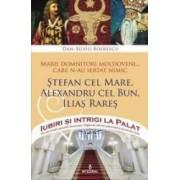 Iubiri si intrigi la palat Vol. 2 Marii domnitori moldoveni care nu au iertat nimic... Stefan cel Mare Alexandru cel Bun