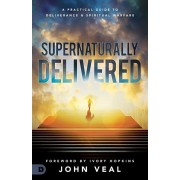 Supernaturally Delivered: A Practical Guide to Deliverance and Spiritual Warfare, Paperback/John Veal