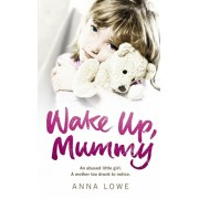 Wake Up, Mummy. The heartbreaking true story of an abused little girl whose mother was too drunk to notice, Paperback/Anna Lowe
