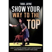 Show Your Way to the Top: How to Master Market Goat Showmanship and Impress a County Fair Judge, Paperback/Tara Jayne