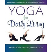 Yoga for Daily Living: Balancing Body, Mind and Spirit for Health, Happiness and Peace/Adelfa Marie Samson
