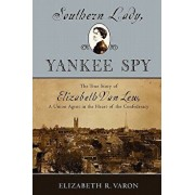 Southern Lady, Yankee Spy: The True Story of Elizabeth Van Lew, a Union Agent in the Heart of the Confederacy, Paperback/Elizabeth R. Varon
