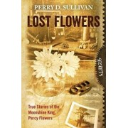 Lost Flowers: True Stories of the Moonshine King, Percy Flowers, Paperback/Perry D. Sullivan