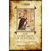 The Confession of Saint Patrick (Confessions of St. Patrick): With the Tripartite Life, and Epistle to the Soldiers of Coroticus (Aziloth Books), Paperback/Saint Patrick